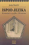 ISPOD JEZIKA - KOMENTARI O JEZIKU I HRVATIMA - josip pavičić