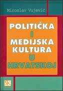 POLITIČKA I MEDIJSKA KULTURA U HRVATSKOJ - miroslav vujević