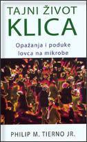 TAJNI ŽIVOT KLICA - Opažanja i poduke lovca na mikrobe - philip m. tierno jr.