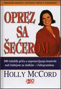 OPREZ SA ŠEĆEROM - 100 istinitih priča o uspostavljanju kontrole nad žudnjom za slatkim - holly mccord