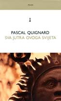 SVA JUTRA OVOGA SVIJETA - pascal quignard