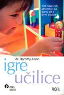 IGRE UČILICE - 130 zabavnih aktivnosti za djecu od 2 do 6 godina - dorothy einon