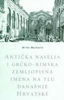 ANTIČKA NASELJA I GRČKO-RIMSKA ZEMLJOPISNA IMENA NA TLU DANAŠNJE HRVATSKE - mirko marković
