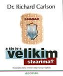 A ŠTO JE S VELIKIM STVARIMA - 40 savjeta kako krenuti dalje kad je najteže - richard carlson