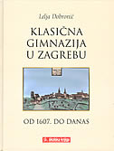 KLASIČNA GIMNAZIJA U ZAGREBU OD 1607. DO DANAS - lelja dobronić