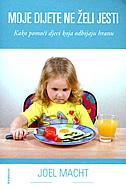 MOJE DIJETE NE ŽELI JESTI - kako pomoći djeci koja odbijaju hranu - joel macht