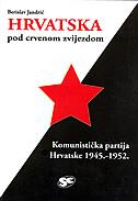 HRVATSKA POD CRVENOM ZVIJEZDOM - Komunistička partija Hrvatske 1945.-1952., organizacija, uloga, djelovanje - berislav jandrić