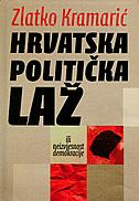 HRVATSKA POLITIČKA LAŽ - ili neizvjesnost demokracije - zlatko (priredio) kramarić