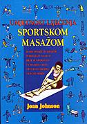 UMJETNOST LIJEČENJA SPORTSKOM MASAŽOM - kako spriječiti ozljede, poboljšati nastup, brže se oporaviti i umanjiti stres, opustiti umorne i krute mišiće - joan johnson