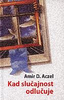 KAD SLUČAJNOST ODLUČUJE - vodič kroz igre na sreću, ljubav, burzovna ulaganja i zapravo sve - amir d. aczel