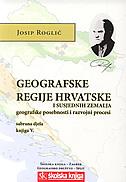 GEOGRAFSKE REGIJE HRVATSKE I SUSJEDNIH ZEMALJA - geografske posebnosti i razvojni procesi sabrana djela, knjigaV. - josip roglić