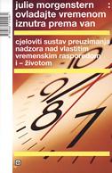 OVLADAJTE VREMENOM IZNUTRA PREMA VAN - cjeloviti sustav preuzimanja nadzora nad vlastitim vremenskim rasporedom i životom - julie morgenstern