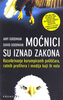 MOĆNICI SU IZNAD ZAKONA - Razotkrivanje korumpiranih političara, ratnih profitera i medija koji ih vole - amy goodman, david goodman