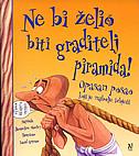 NE BI ŽELIO BITI GRADITELJ PIRAMIDA! - jacqueline morley, david salariya, david (ilustr.) antram