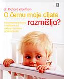 O ČEMU MOJE DIJETE RAZMIŠLJA - razumijevanje beba i mališana od rođenja do treće godine života - richard c. woolfson