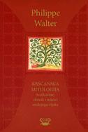 KRŠĆANSKA MITOLOGIJA - svetkovine, obredi i mitovi srednjega vijeka - philippe walter
