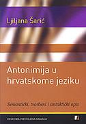 ANTONIMIJA U HRVATSKOME JEZIKU - Semantički, tvorbeni i sintaktički opis - ljiljana šarić