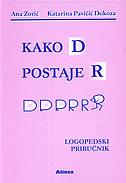 KAKO D POSTAJE R - Logopedski priručnik - ana zorić, katarina pavičić dokoza
