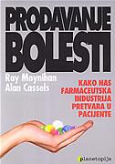 PRODAVANJE BOLESTI - kako nas farmaceutska industrija pretvara u pacijente - ray moynihan, alan cassels