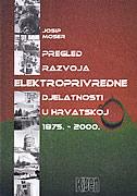 PREGLED RAZVOJA ELEKTROPRIVREDNE DJELATNOSTI U HRVATSKOJ 1875.-2000. - josip moser