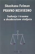 PRAVNO NESVJESNO - Suđenje i traume u dvadesetom stoljeću - shoshana felman