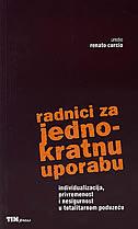 RADNICI ZA JEDNOKRATNU UPORABU - Individualizacija, privremenost i nesigurnost u totalitarnom poduzeću - renato (ur.) curcio