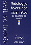 SVIT SE KONČA - Antologija hrvatskoga pjesništva od početaka do danas - ivan grljušić