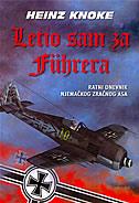 LETIO SAM ZA FUHRERA - Ratni dnevnik njemačkog zračnog asa - heinz knoke