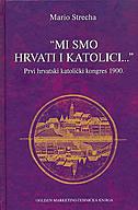 MI SMO HRVATI I KATOLICI - Prvi hrvatski katolički konges 1900. - mario strecha