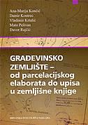 GRAĐEVINSKO ZEMLJIŠTE - od parcelacijskog elaborata do upisa u zemljišne knjige - grupa autora