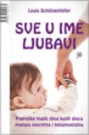 SVE U IME LJUBAVI - Pogreške majki zbog kojih djeca postaju nesretna i nesamostalna - louis schutzenhofer