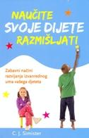 NAUČITE SVOJE DIJETE RAZMIŠLJATI - Zabavni načini razvijanja izvanrednog uma vašeg djeteta - c. j. simister