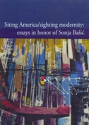 SITING AMERICA - SIGHTING MODERNITY - ESSAYS IN HONOR OF SONJA BAŠIĆ - jelena (ur.) šesnić