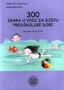 300 IGARA U VODI ZA DJECU PREDŠKOLSKE DOBI - nada grčić zubčević, vesna marinović