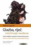 GLAZBA, RIJEČ - ISTRAŽIVANJE ODNOSA (Intermedijalna i povijesna razmatranja opusa Milutina Cihlara Nehajeva i Nedjeljka Fabrija) - diana grgurić