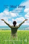 MOĆ ŽENE - Vodič o uspješnome životu za svaku ženu - louise l. hay