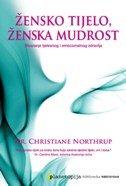 ŽENSKO TIJELO, ŽENSKA MUDROST - Stvaranje tjelesnog i emocionalnog zdravlja - christiane northrup