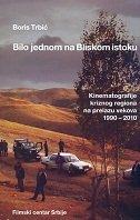 BILO JEDNOM NA BLISKOM ISTOKU - Kinematografije kriznog regiona na prelazu vekova 1990-2010 - boris trbić