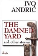 DAMNED YARD AND OTHER STORIES - ivo andrić
