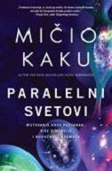 PARALELNI SVETOVI - Putovanje kroz postanak, više dimenzije i budućnost kosmosa - michio kaku