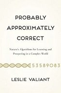 PROBABLY APPROXIMATELY CORRECT - Natures Algorithms for Learning and Prospering in a Complex World - leslie valiant