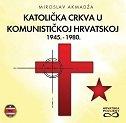 KATOLIČKA CRKVA U KOMUNISTIČKOJ HRVATSKOJ 1945.-1980. - miroslav akmadža