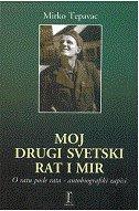 MOJ DRUGI SVETSKI RAT I MIR - O ratu posle rata - autobiografski zapisi - mirko tepavac