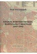 AKCIJE KOMUNISTIČKIH ILEGALACA U BEOGRADU 1941-1942 (ćirilica) - rade ristanović