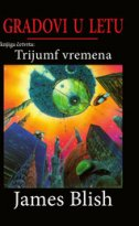 GRADOVI U LETU - TRIJUMF VREMENA - james blish