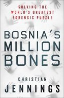 BOSNIAS MILLION BONES - SOLVING THE WORLDS GREATEST FORENSIC PUZZLE - christian jennings