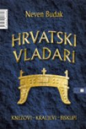 HRVATSKI VLADARI - KNEZOVI, KRALJEVI, BISKUPI - neven budak
