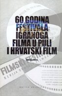 60 GODINA FESTIVALA IGRANOGA FILMA U PULI I HRVATSKI FILM - Zbornik radova - nikica gilić, zlatko vidačković