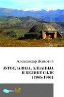 JUGOSLAVIJA, ALBANIJA I VELIKE SILE (1945-1961) - ĆIRILICA - aleksandar životić