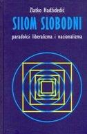 SILOM SLOBODNI - PARADOKSI LIBERALIZMA I NACIONALIZMA - zlatko hadžidedić